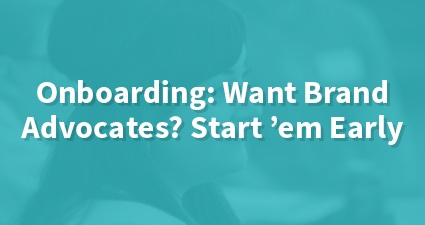 Onboarding: Want Brand Advocates? Start 'em Early