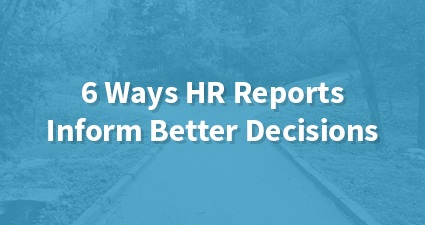 6 Ways HR Reports Inform Better Decisions
